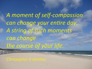 a moment of self-compassion can change your day. A string of such moments can change the course of your entire life.